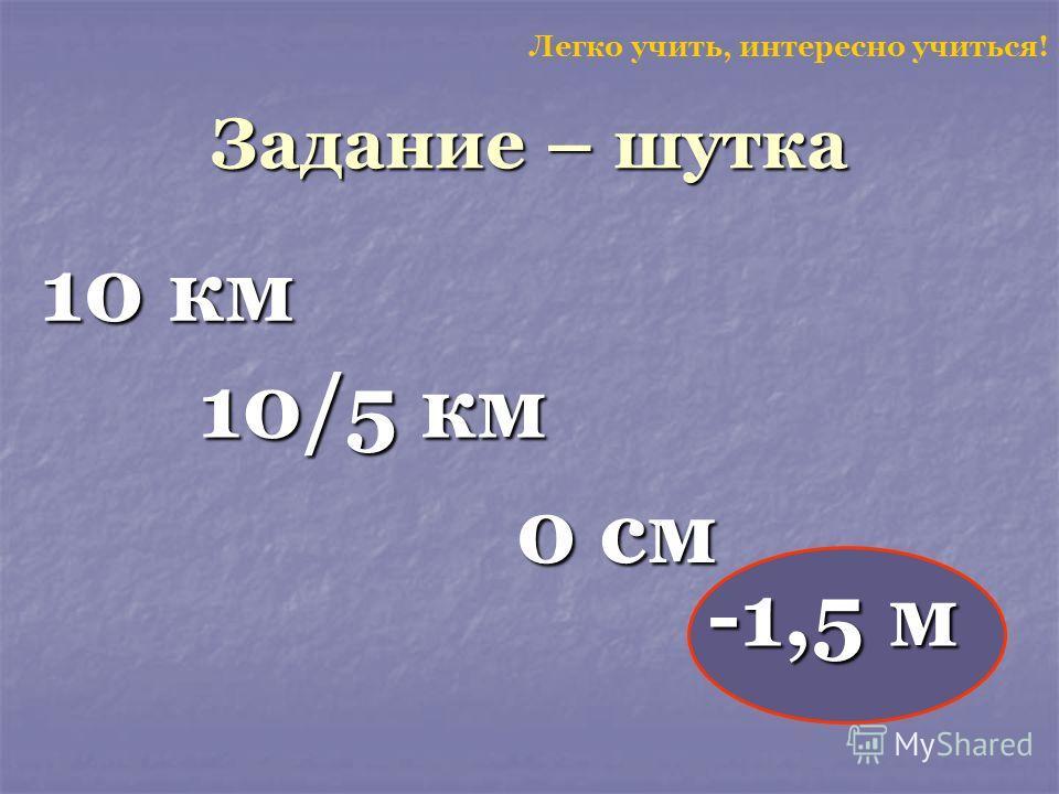 Задание – шутка 10 км Легко учить, интересно учиться! 10/5 км 0 см -1,5 м