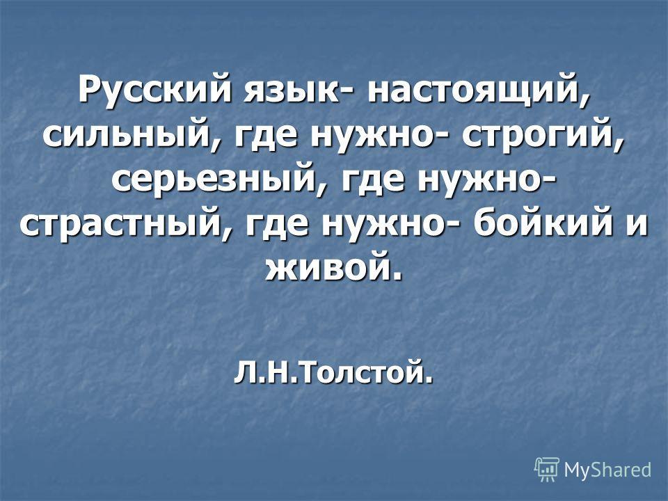 Русский язык- настоящий, сильный, где нужно- строгий, серьезный, где нужно- страстный, где нужно- бойкий и живой. Л.Н.Толстой.