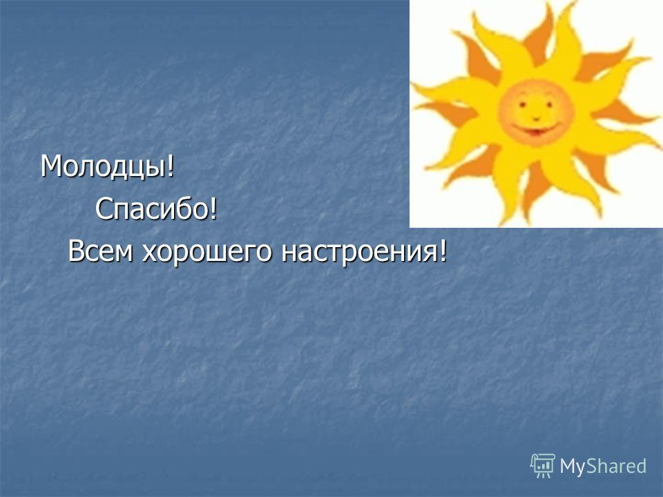 Молодцы! Спасибо! Спасибо! Всем хорошего настроения! Всем хорошего настроения!