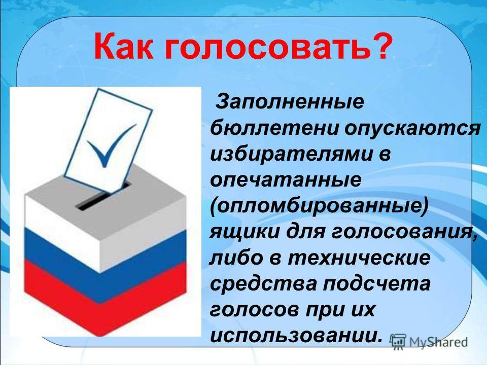 Как голосовать? Заполненные бюллетени опускаются избирателями в опечатанные (опломбированные) ящики для голосования, либо в технические средства подсчета голосов при их использовании.