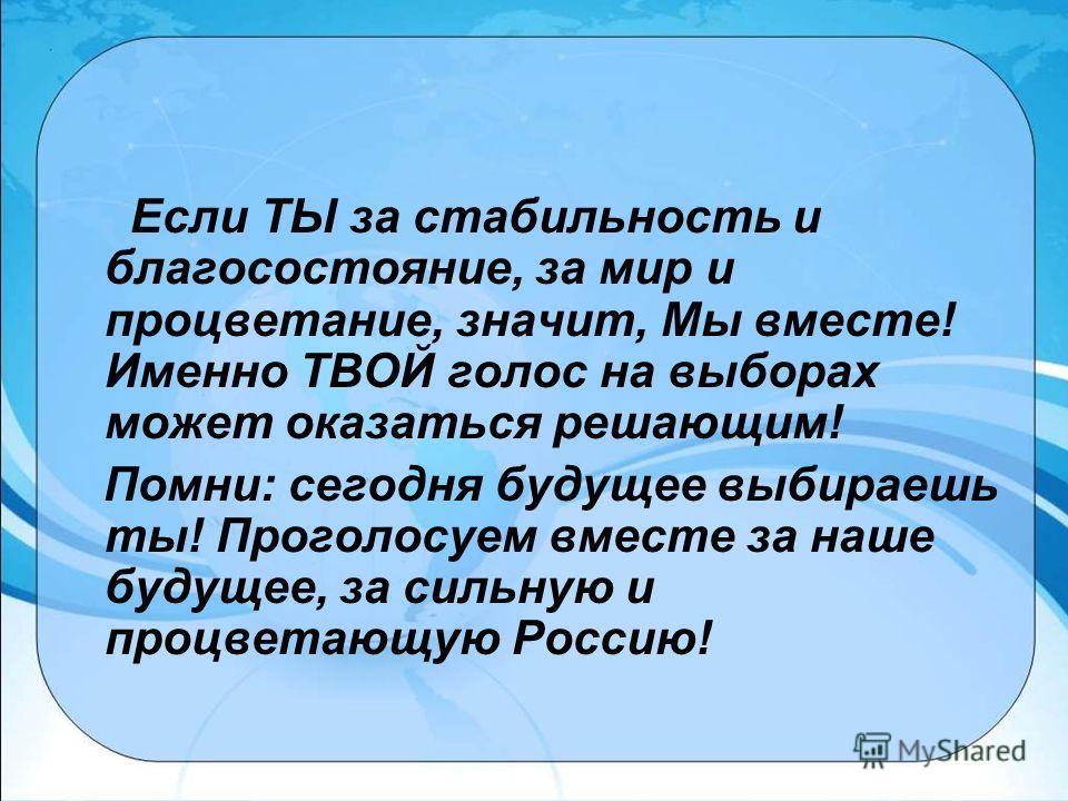 Если ТЫ за стабильность и благосостояние, за мир и процветание, значит, Мы вместе! Именно ТВОЙ голос на выборах может оказаться решающим! Помни: сегодня будущее выбираешь ты! Проголосуем вместе за наше будущее, за сильную и процветающую Россию!