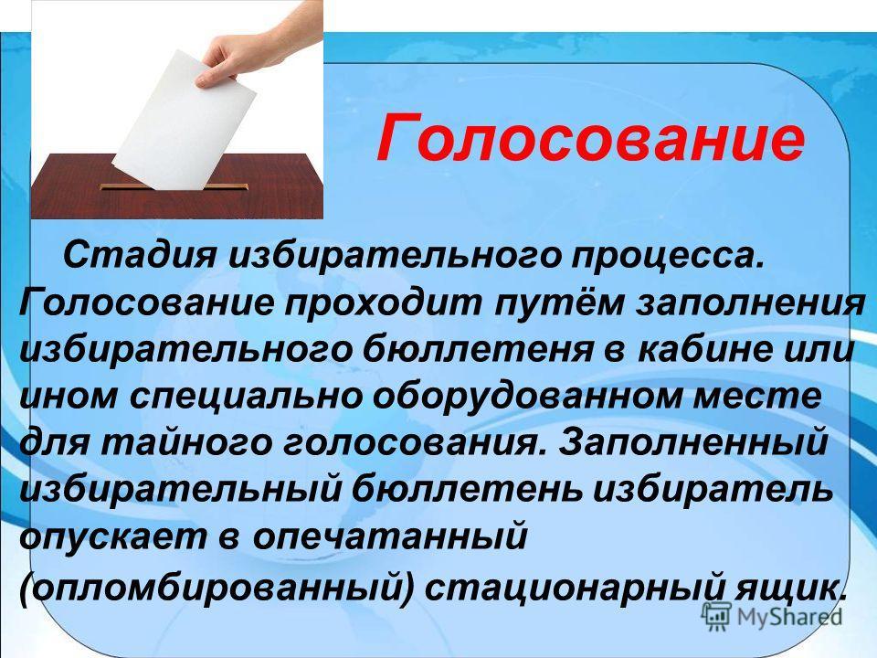 Голосование Стадия избирательного процесса. Голосование проходит путём заполнения избирательного бюллетеня в кабине или ином специально оборудованном месте для тайного голосования. Заполненный избирательный бюллетень избиратель опускает в опечатанный