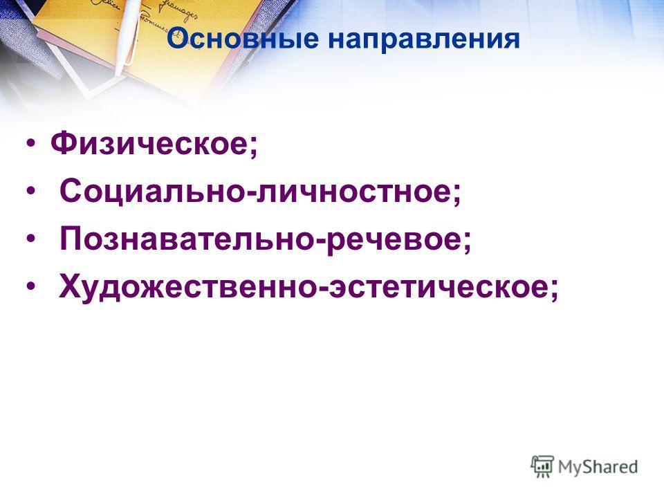 Основные направления Физическое; Социально-личностное; Познавательно-речевое; Художественно-эстетическое;
