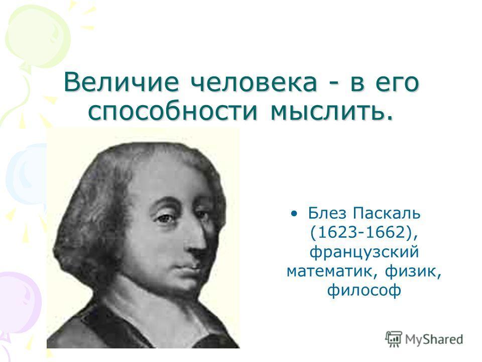 Величие человека - в его способности мыслить. Блез Паскаль (1623-1662), французский математик, физик, философ