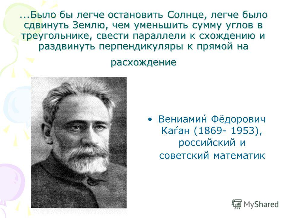 ...Было бы легче остановить Солнце, легче было сдвинуть Землю, чем уменьшить сумму углов в треугольнике, свести параллели к схождению и раздвинуть перпендикуляры к прямой на расхождение Вениами́н Фёдорович Ка́ган (1869- 1953), российский и советский