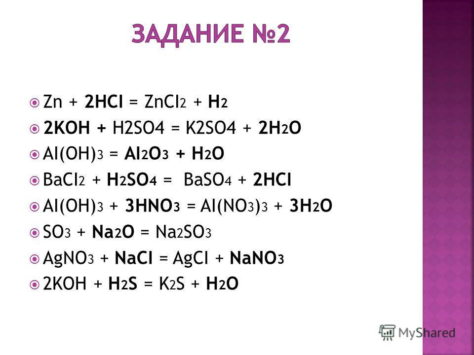 Zn + 2HCI = ZnCI 2 + H 2 2KOH + H2SO4 = K2SO4 + 2H 2 O AI(OH) 3 = AI 2 O 3 + H 2 O BaCI 2 + H 2 SO 4 = BaSO 4 + 2HCI AI(OH) 3 + 3HNO 3 = AI(NO 3 ) 3 + 3H 2 O SO 3 + Na 2 O = Na 2 SO 3 AgNO 3 + NaCI = AgCI + NaNO 3 2KOH + H 2 S = K 2 S + H 2 O