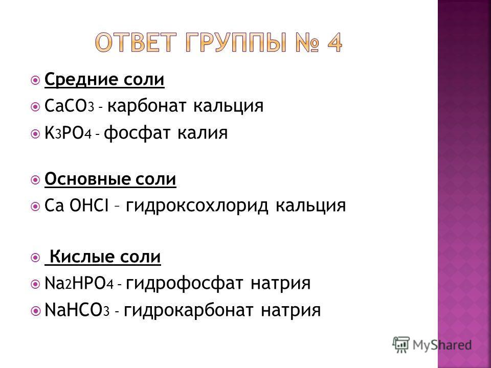 Средние соли CaCO 3 – карбонат кальция K 3 PO 4 – фосфат калия Основные соли Ca OHCI – гидроксохлорид кальция Кислые соли Na 2 HPO 4 – гидрофосфат натрия NaHCO 3 – гидрокарбонат натрия