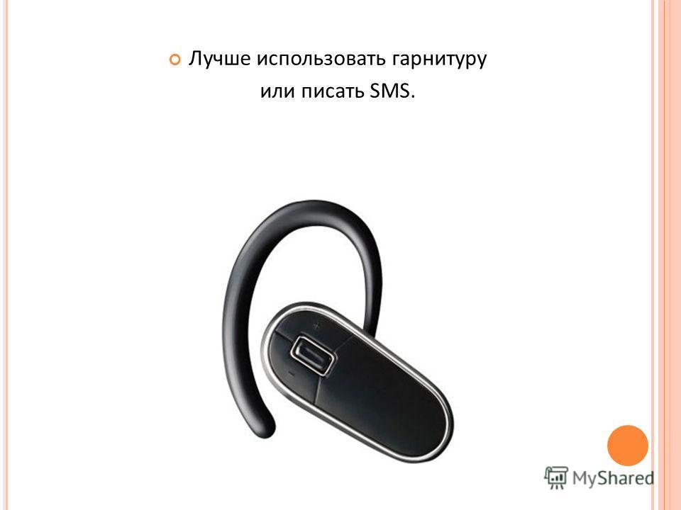 Лучше использовать гарнитуру или писать SMS.