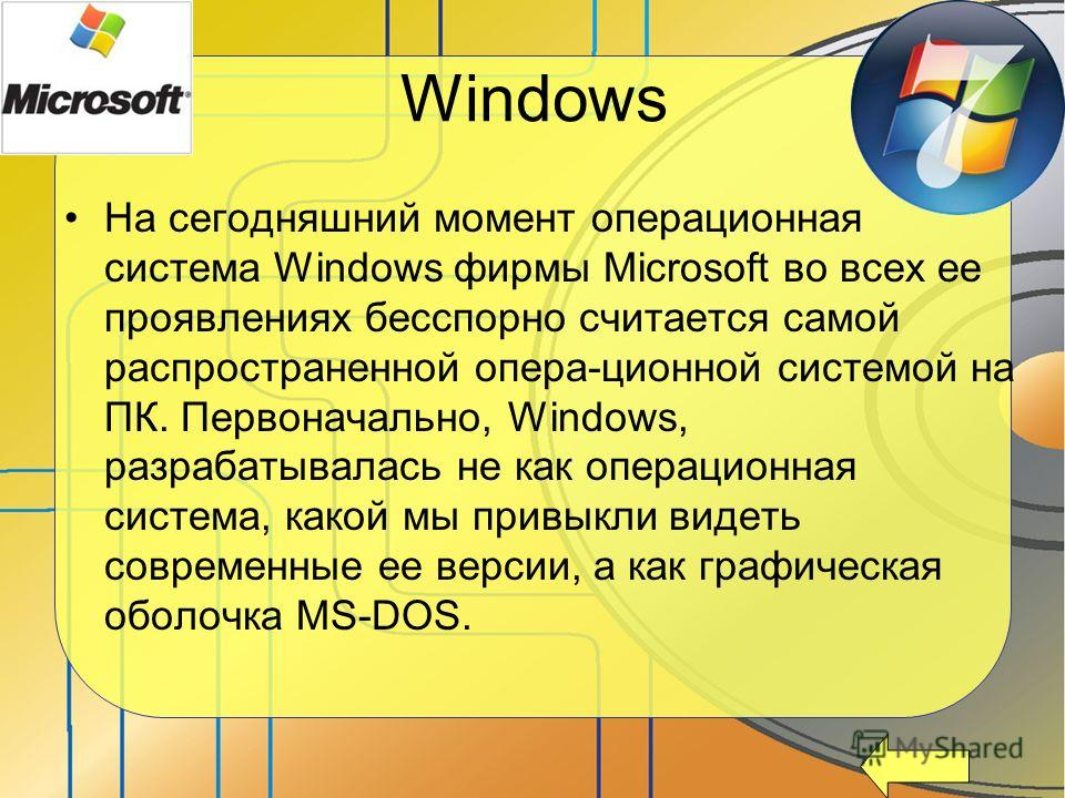 Windows На сегодняшний момент операционная система Windows фирмы Microsoft во всех ее проявлениях бесспорно считается самой распространенной опера-ционной системой на ПК. Первоначально, Windows, разрабатывалась не как операционная система, какой мы п