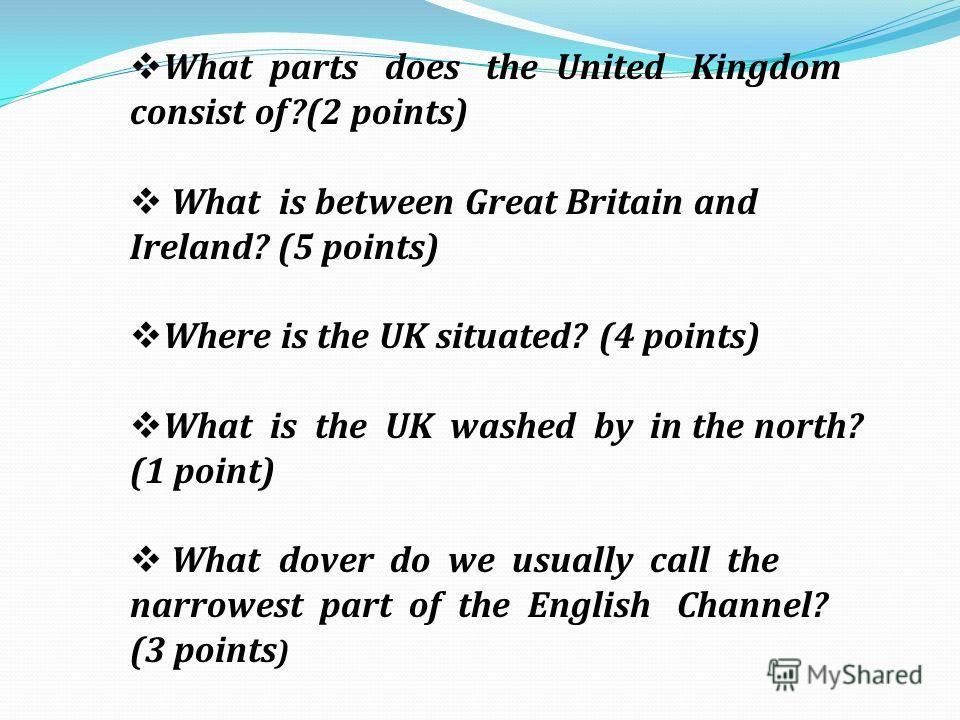 What parts does the United Kingdom consist of?(2 points) What is between Great Britain and Ireland? (5 points) Where is the UK situated? (4 points) What is the UK washed by in the north? (1 point) What dover do we usually call the narrowest part of t