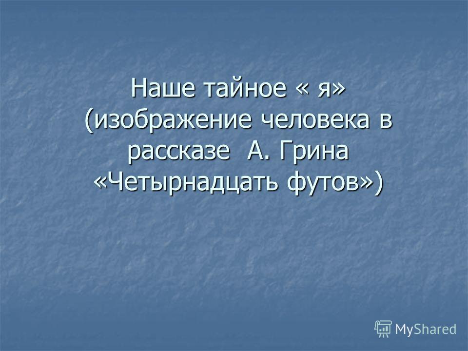 Наше тайное « я» (изображение человека в рассказе А. Грина «Четырнадцать футов»)