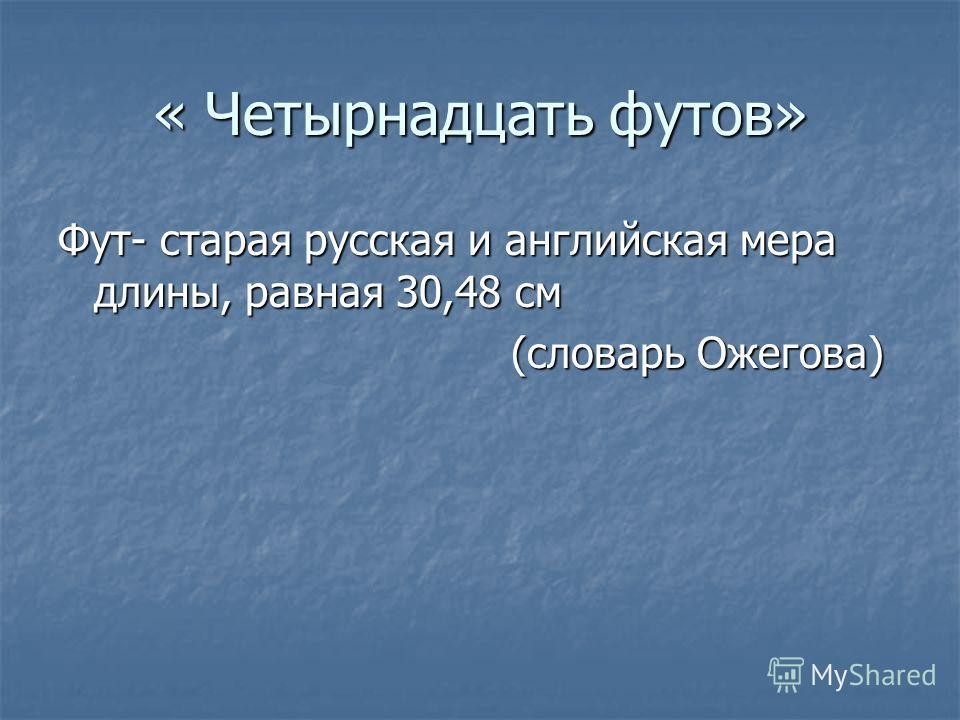 « Четырнадцать футов» Фут- старая русская и английская мера длины, равная 30,48 см (словарь Ожегова) (словарь Ожегова)