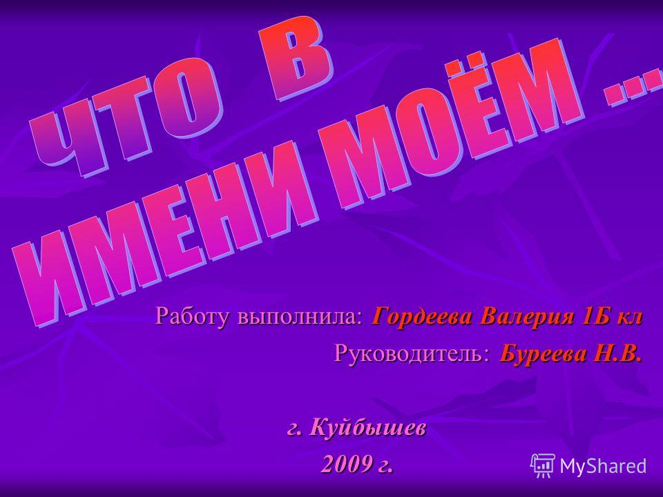 Работу выполнила: Гордеева Валерия 1Б кл Руководитель: Буреева Н.В. г. Куйбышев 2009 г.