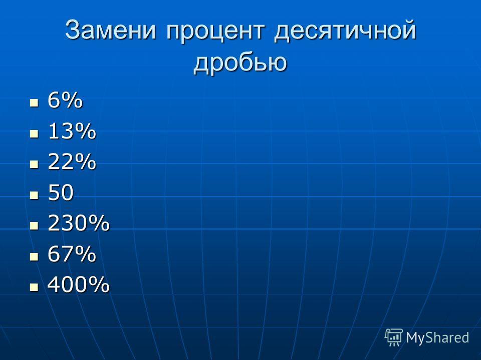 Замени процент десятичной дробью 6% 6% 13% 13% 22% 22% 50 50 230% 230% 67% 67% 400% 400%