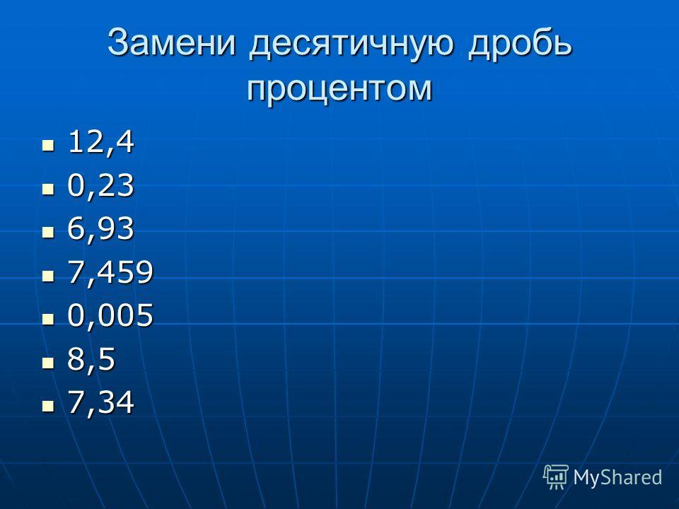 Замени десятичную дробь процентом 12,4 12,4 0,23 0,23 6,93 6,93 7,459 7,459 0,005 0,005 8,5 8,5 7,34 7,34