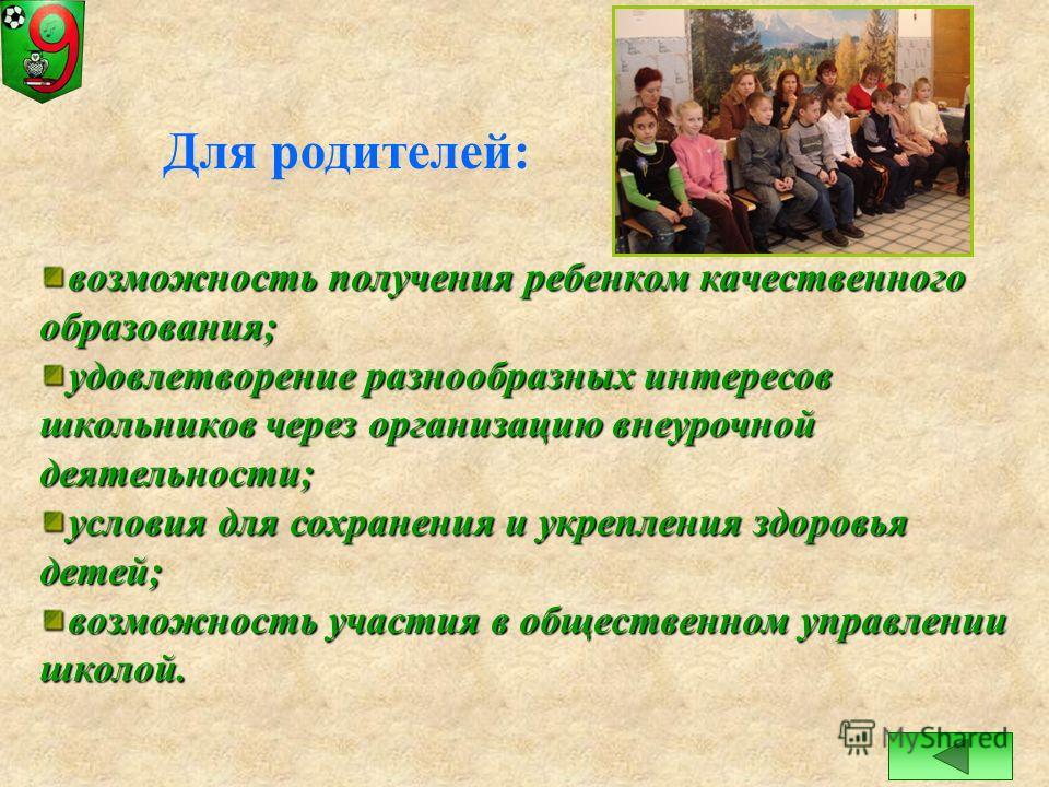 Для родителей: возможность получения ребенком качественного образования; удовлетворение разнообразных интересов школьников через организацию внеурочной деятельности; условия для сохранения и укрепления здоровья детей; возможность участия в общественн