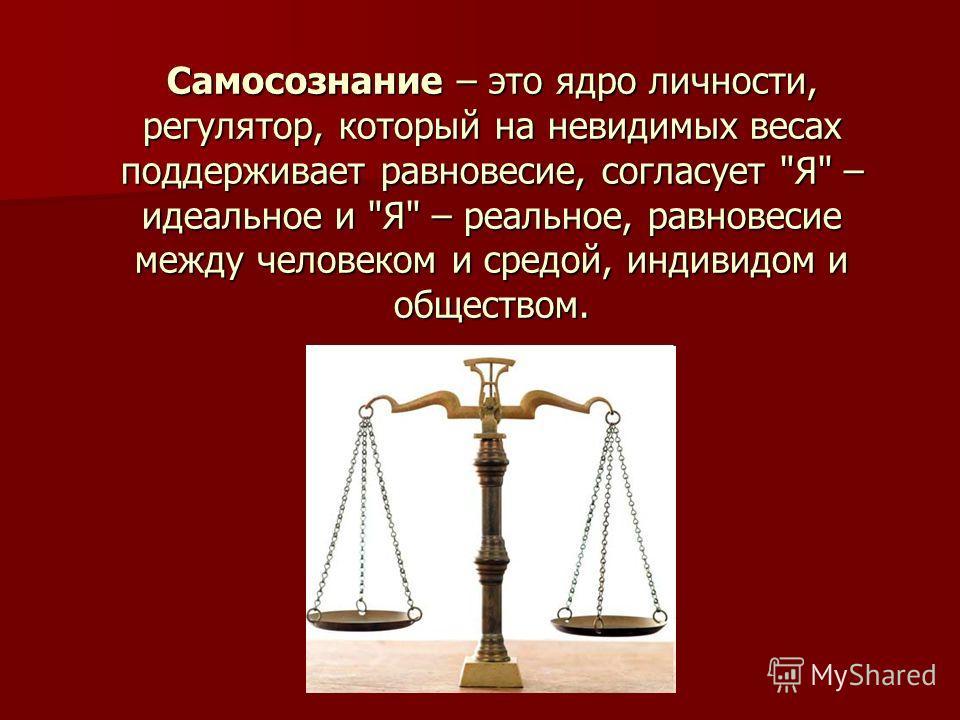 Самосознание – это ядро личности, регулятор, который на невидимых весах поддерживает равновесие, согласует Я – идеальное и Я – реальное, равновесие между человеком и средой, индивидом и обществом.
