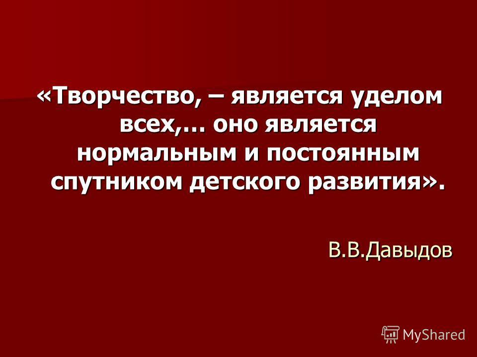 В.В.Давыдов В.В.Давыдов «Творчество, – является уделом всех,… оно является нормальным и постоянным спутником детского развития».