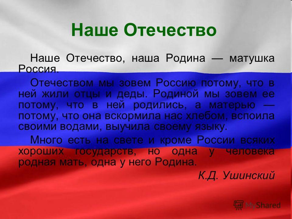 Наше Отечество Наше Отечество, наша Родина матушка Россия. Отечеством мы зовем Россию потому, что в ней жили отцы и деды. Родиной мы зовем ее потому, что в ней родились, а матерью потому, что она вскормила нас хлебом, вспоила своими водами, выучила с