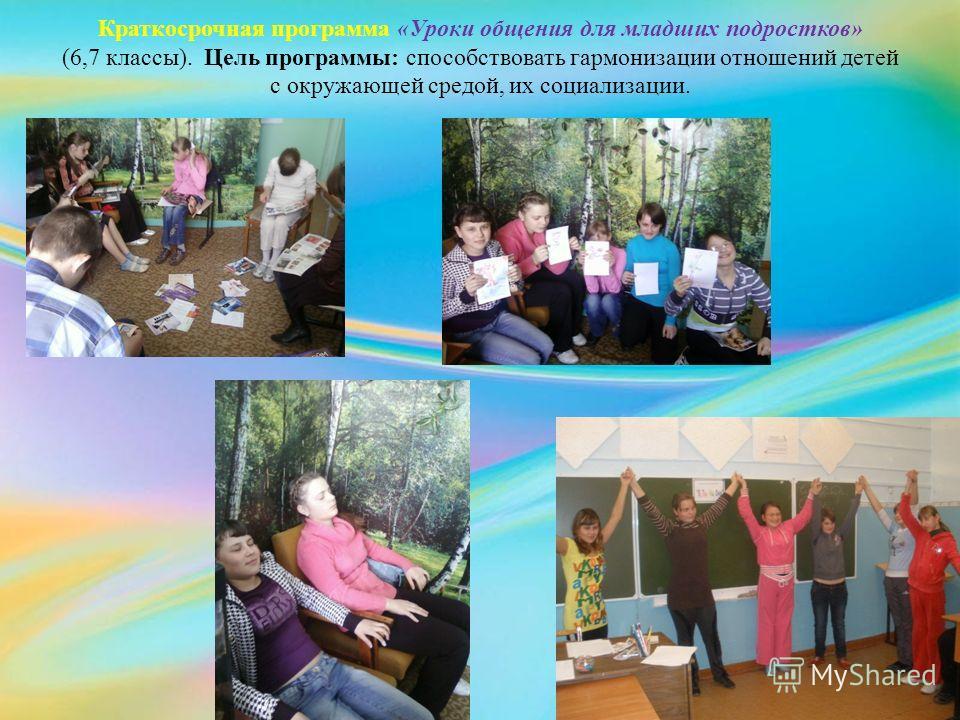 Краткосрочная программа «Уроки общения для младших подростков» (6,7 классы). Цель программы: способствовать гармонизации отношений детей с окружающей средой, их социализации.