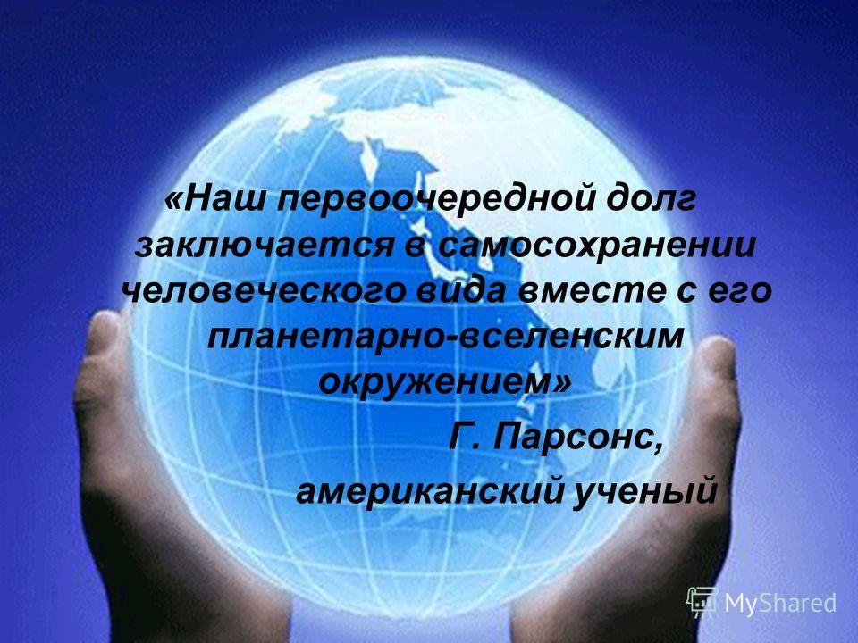 «Наш первоочередной долг заключается в самосохранении человеческого вида вместе с его планетарно-вселенским окружением» Г. Парсонс, американский ученый