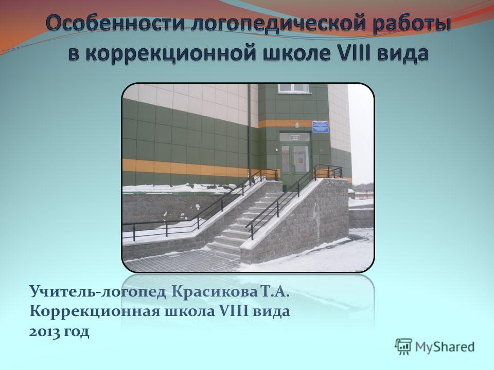Учитель-логопед Красикова Т.А. Коррекционная школа VIII вида 2013 год