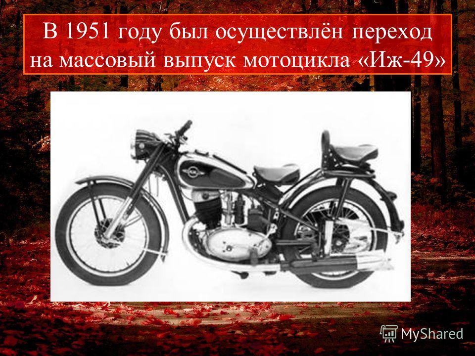 В 1951 году был осуществлён переход на массовый выпуск мотоцикла «Иж-49»