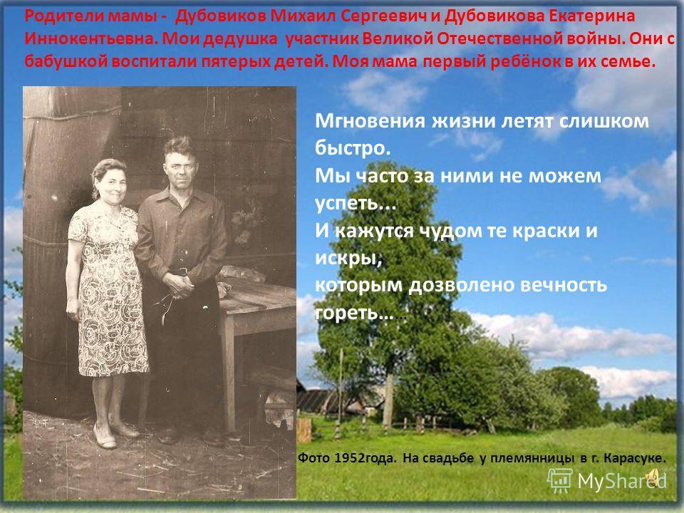 Родители мамы - Дубовиков Михаил Сергеевич и Дубовикова Екатерина Иннокентьевна. Мои дедушка участник Великой Отечественной войны. Они с бабушкой воспитали пятерых детей. Моя мама первый ребёнок в их семье. Мгновения жизни летят слишком быстро. Мы ча