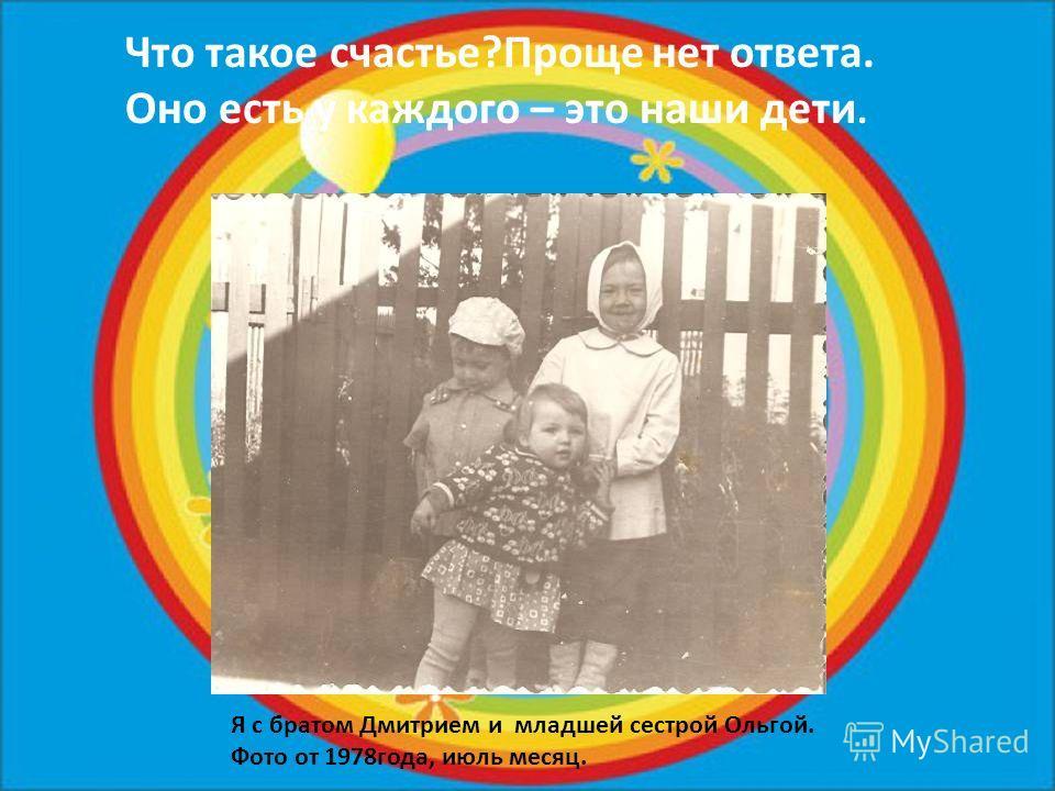Что такое счастье?Проще нет ответа. Оно есть у каждого – это наши дети. Я с братом Дмитрием и младшей сестрой Ольгой. Фото от 1978года, июль месяц.