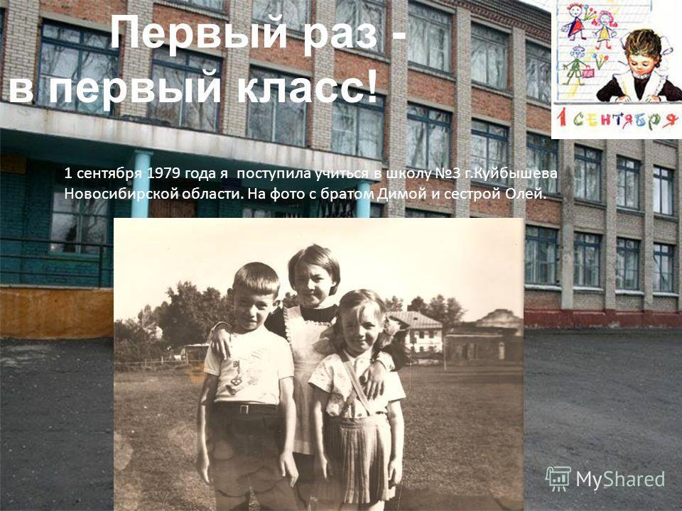 Первый раз - в первый класс! 1 сентября 1979 года я поступила учиться в школу 3 г.Куйбышева Новосибирской области. На фото с братом Димой и сестрой Олей.