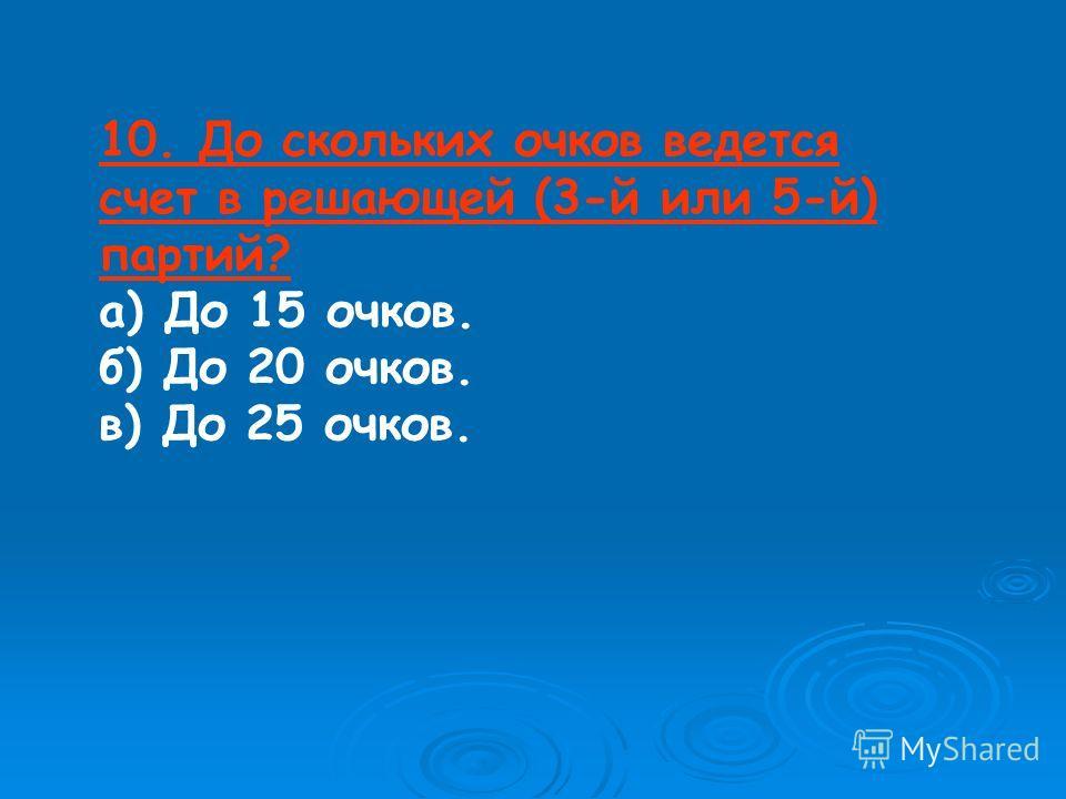 10. До скольких очков ведется счет в решающей (3-й или 5-й) партий? а) До 15 очков. б) До 20 очков. в) До 25 очков.
