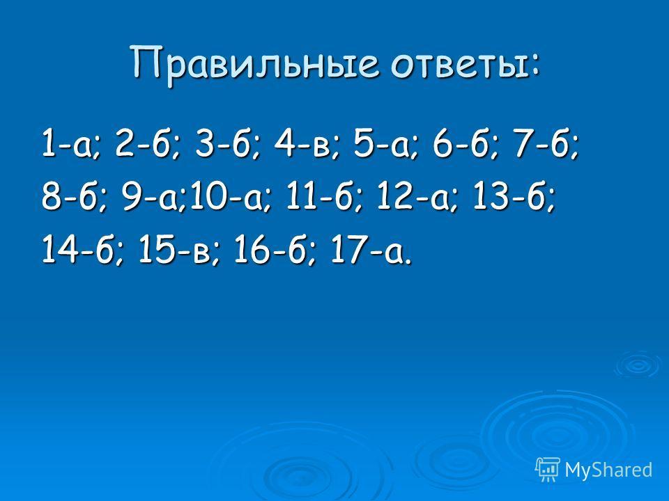 Правильные ответы: 1-а; 2-б; 3-б; 4-в; 5-а; 6-б; 7-б; 8-б; 9-а;10-а; 11-б; 12-а; 13-б; 14-б; 15-в; 16-б; 17-а.