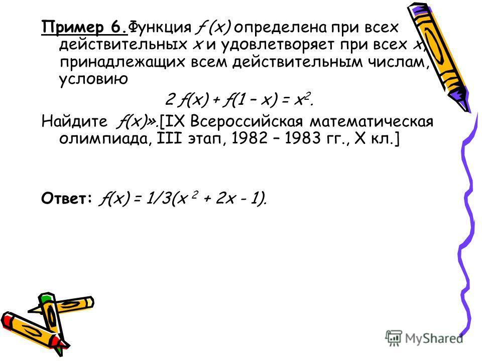 Пример 6.Функция ƒ (х) определена при всех действительных х и удовлетворяет при всех х, принадлежащих всем действительным числам, условию 2 ƒ(х) + ƒ(1 – х) = х 2. Найдите ƒ(х)».[IX Всероссийская математическая олимпиада, III этап, 1982 – 1983 гг., Х