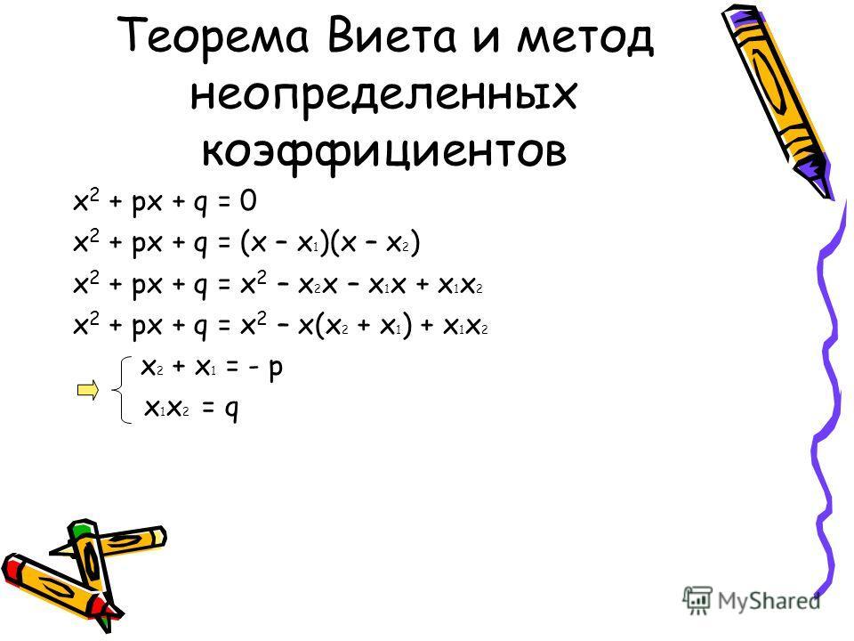 Теорема Виета и метод неопределенных коэффициентов х 2 + рх + q = 0 х 2 + рх + q = (х – х 1 )(х – х 2 ) х 2 + рх + q = х 2 – х 2 х – х 1 х + х 1 х 2 х 2 + рх + q = х 2 – х(х 2 + х 1 ) + х 1 х 2 х 2 + х 1 = - р х 1 х 2 = q