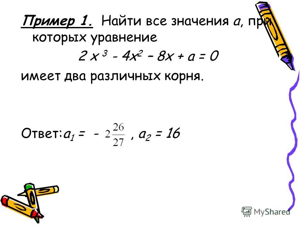 Пример 1. Найти все значения а, при которых уравнение 2 х 3 - 4х 2 – 8х + а = 0 имеет два различных корня. Ответ:а 1 = -, а 2 = 16