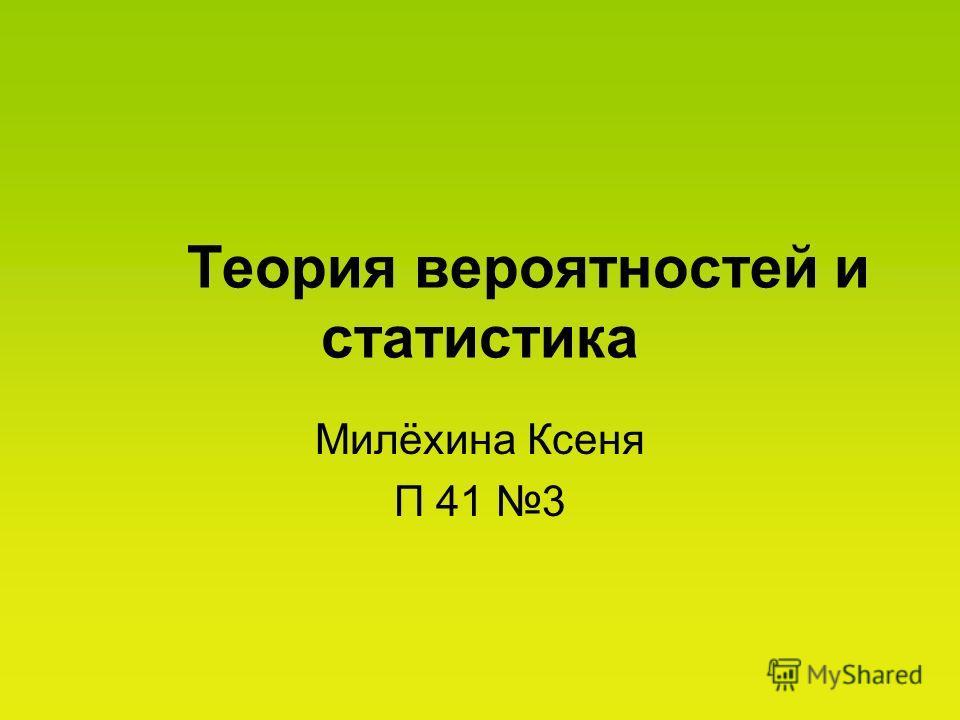 Теория вероятностей и статистика Милёхина Ксеня П 41 3