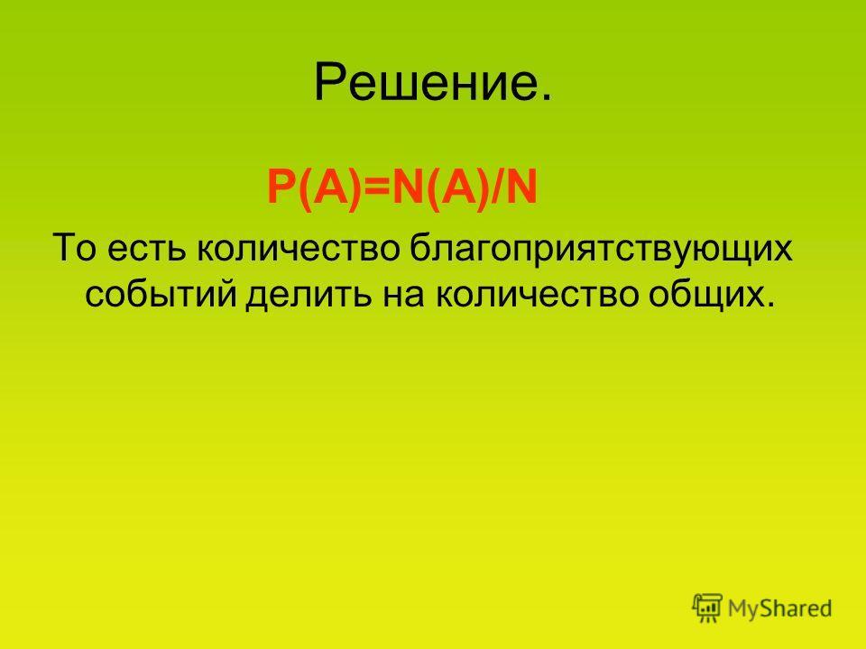 Решение. Р(А)=N(A)/N То есть количество благоприятствующих событий делить на количество общих.