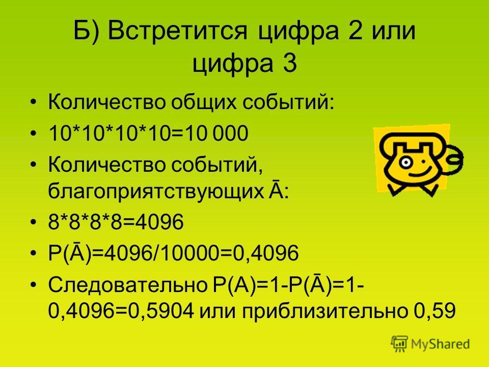 Б) Встретится цифра 2 или цифра 3 Количество общих событий: 10*10*10*10=10 000 Количество событий, благоприятствующих Ā: 8*8*8*8=4096 Р(Ā)=4096/10000=0,4096 Следовательно Р(А)=1-Р(Ā)=1- 0,4096=0,5904 или приблизительно 0,59