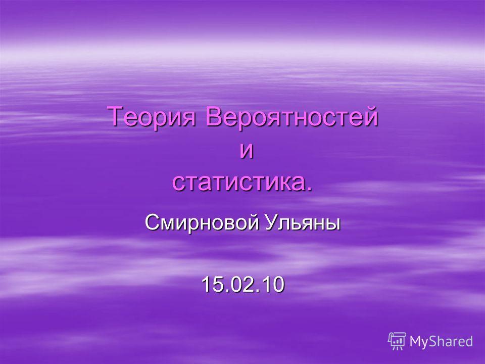 Теория Вероятностей и статистика. Смирновой Ульяны 15.02.10
