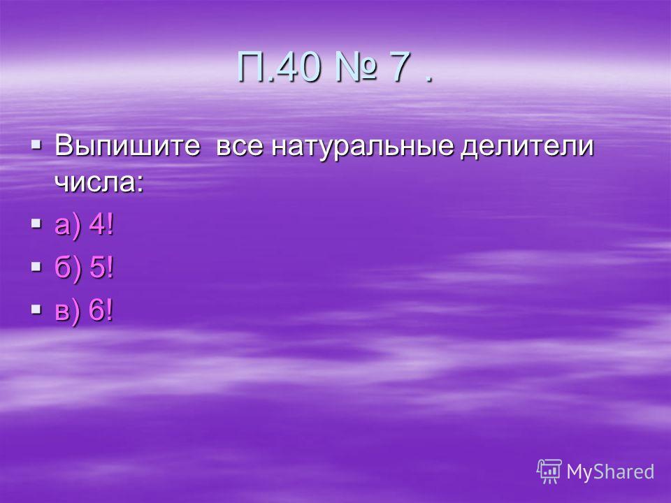 П.40 7. Выпишите все натуральные делители числа: Выпишите все натуральные делители числа: а) 4! а) 4! б) 5! б) 5! в) 6! в) 6!