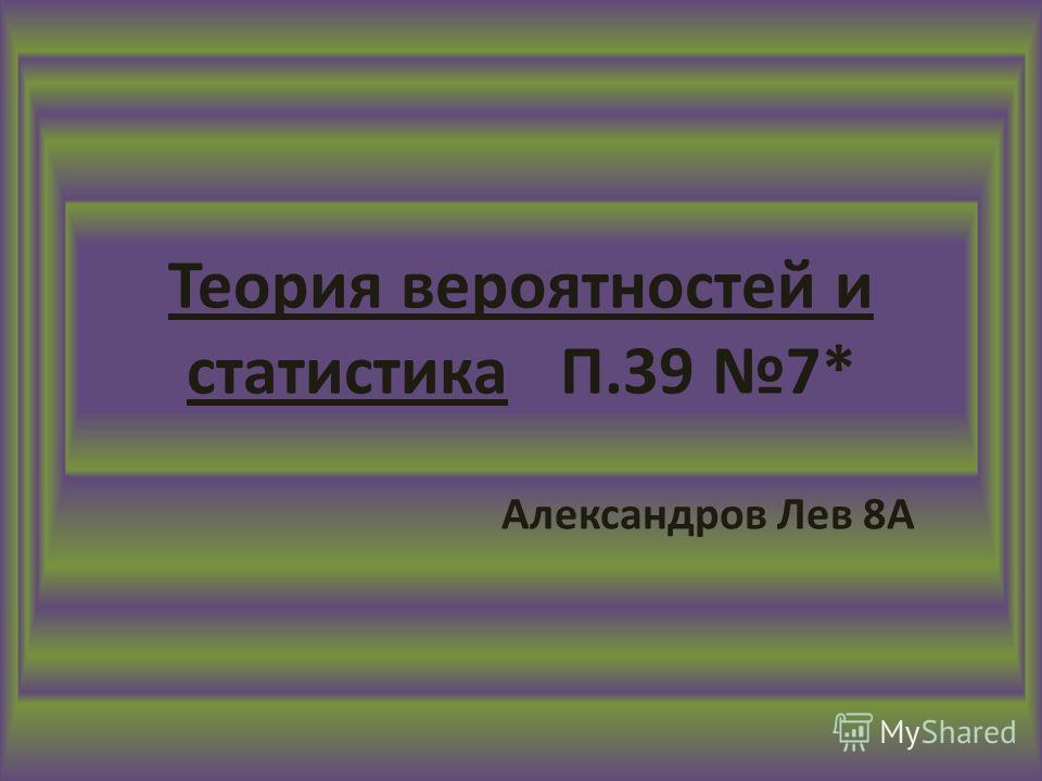 Теория вероятностей и статистика П.39 7* Александров Лев 8А