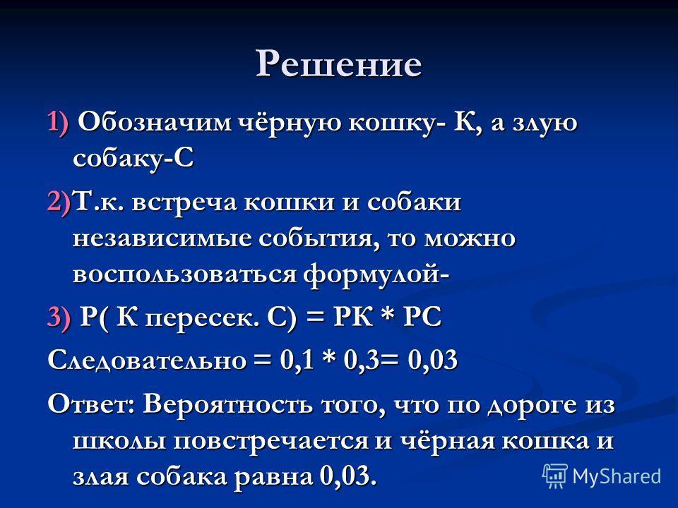 Решение 1) Обозначим чёрную кошку- К, а злую собаку-С 2)Т.к. встреча кошки и собаки независимые события, то можно воспользоваться формулой- 3) Р( К пересек. С) = РК * РС Следовательно = 0,1 * 0,3= 0,03 Ответ: Вероятность того, что по дороге из школы