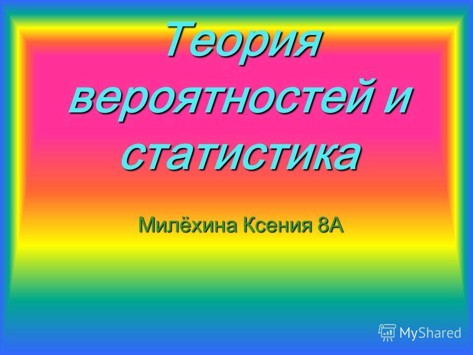 Теория вероятностей и статистика Милёхина Ксения 8А