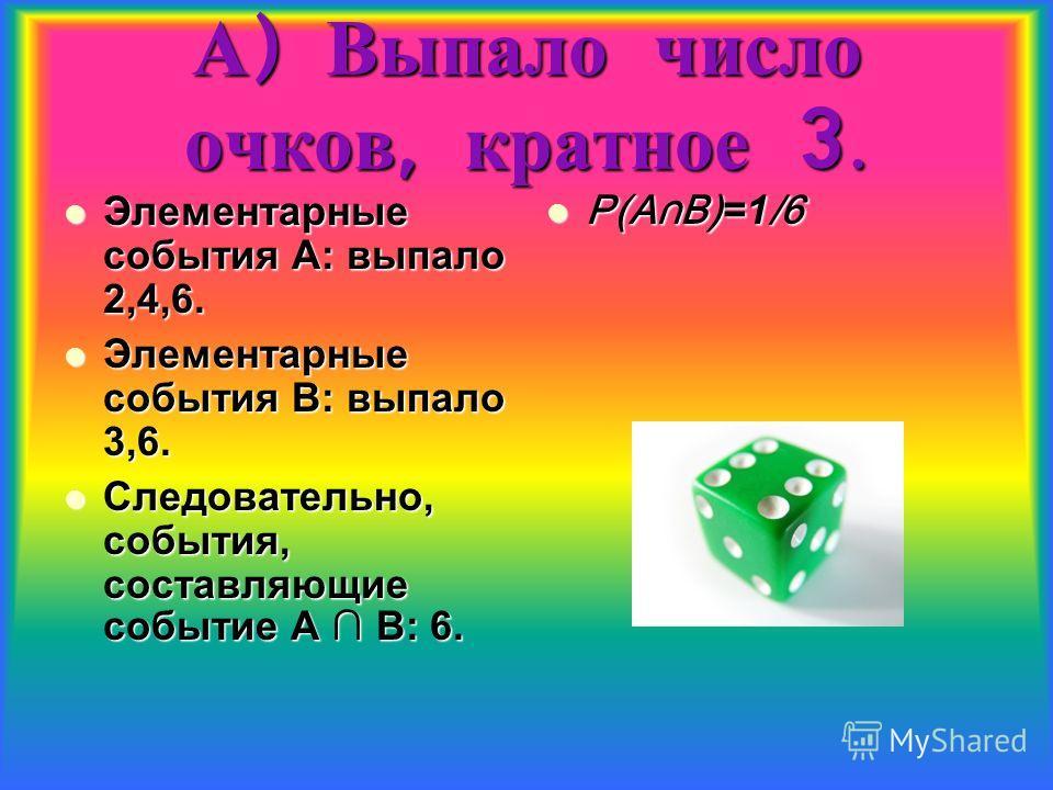 А ) Выпало число очков, кратное 3. Элементарные события А: выпало 2,4,6. Элементарные события А: выпало 2,4,6. Элементарные события В: выпало 3,6. Элементарные события В: выпало 3,6. Следовательно, события, составляющие событие А В: 6. Следовательно,
