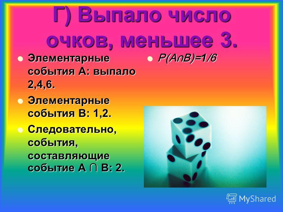 Г) Выпало число очков, меньшее 3. Элементарные события А: выпало 2,4,6. Элементарные события А: выпало 2,4,6. Элементарные события В: 1,2. Элементарные события В: 1,2. Следовательно, события, составляющие событие А В: 2. Следовательно, события, соста
