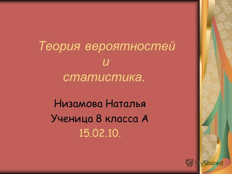 Теория вероятностей и статистика. Низамова Наталья Ученица 8 класса А 15.02.10.
