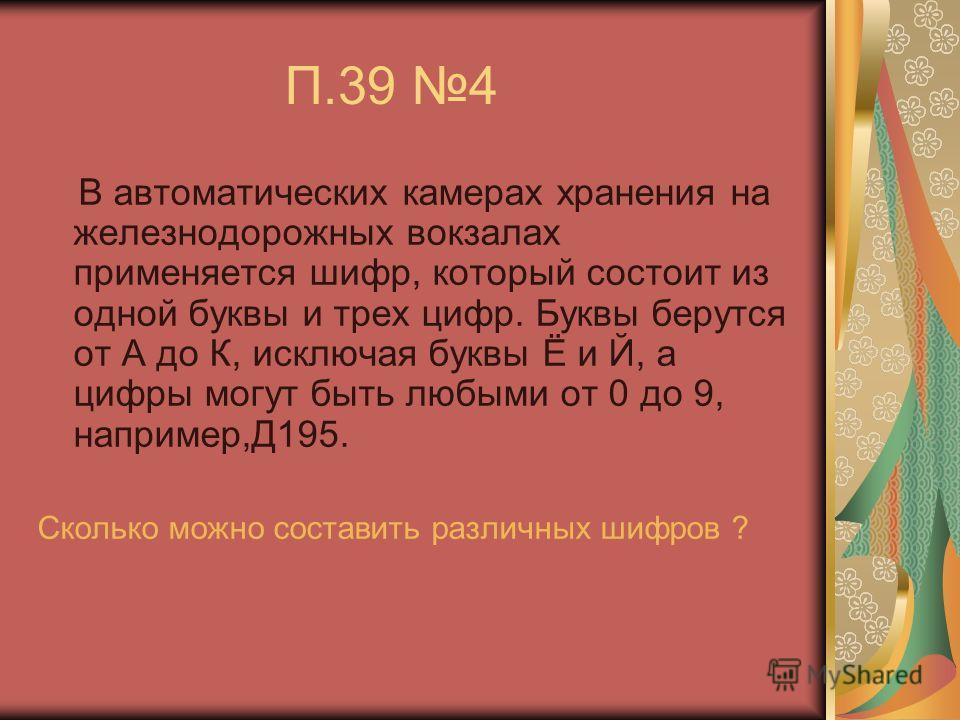 П.39 4 В автоматических камерах хранения на железнодорожных вокзалах применяется шифр, который состоит из одной буквы и трех цифр. Буквы берутся от А до К, исключая буквы Ё и Й, а цифры могут быть любыми от 0 до 9, например,Д195. Сколько можно состав