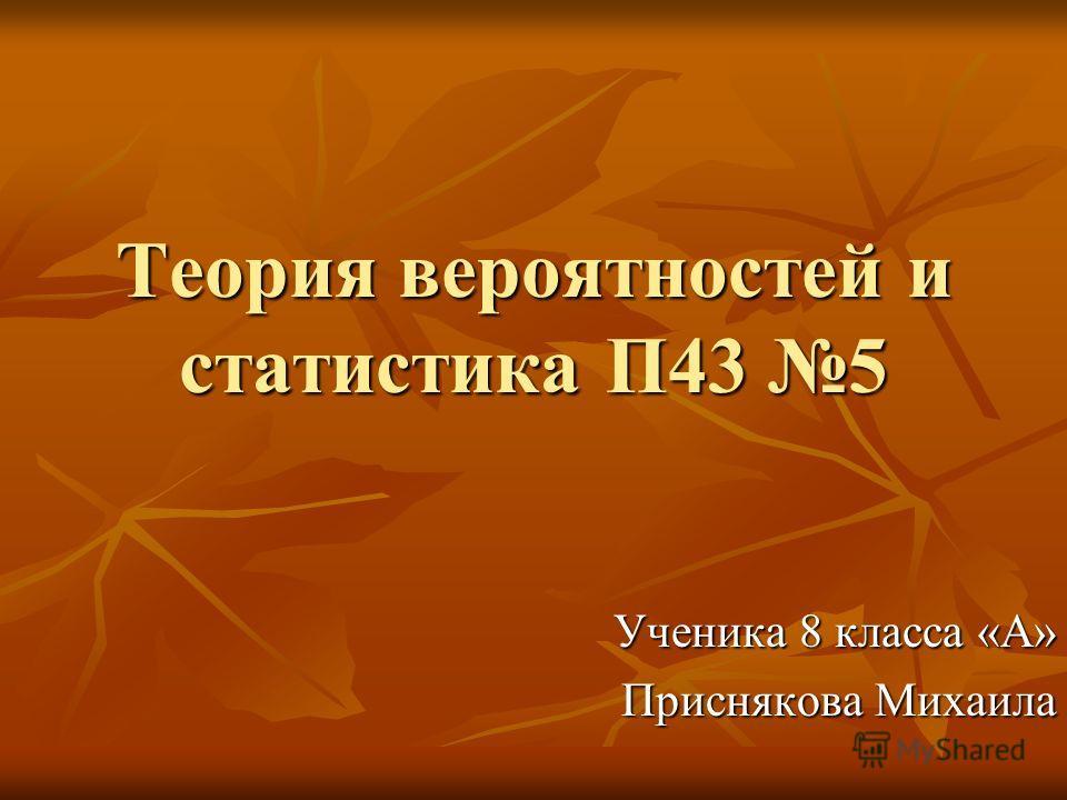 Теория вероятностей и статистика П43 5 Ученика 8 класса «А» Приснякова Михаила