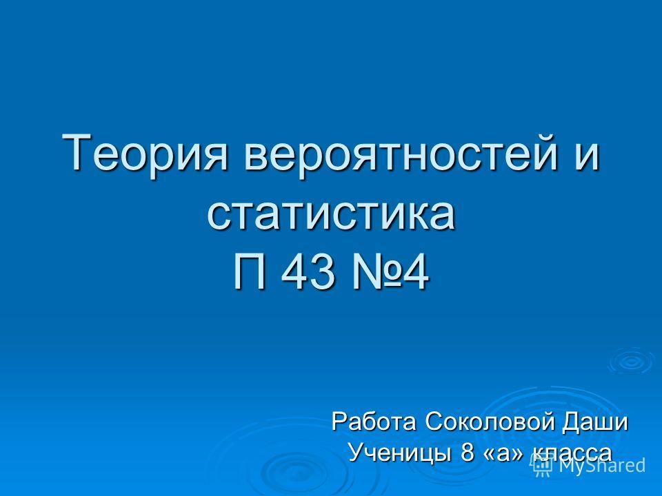 Теория вероятностей и статистика П 43 4 Работа Соколовой Даши Ученицы 8 «а» класса