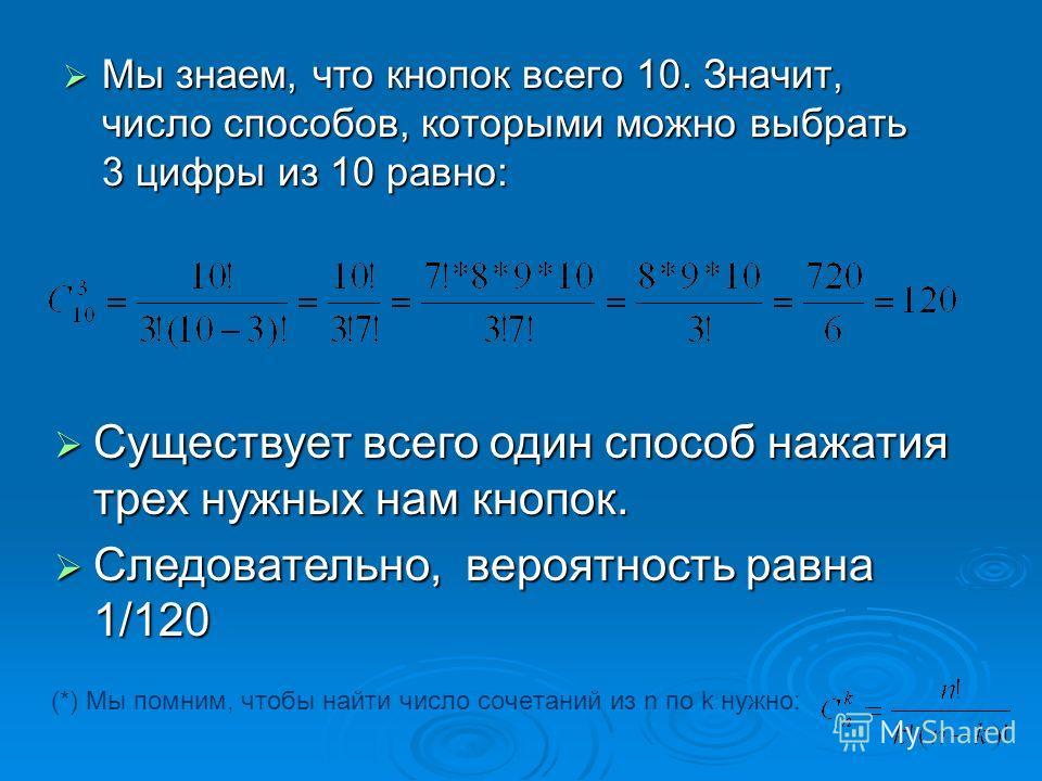 (*) Мы помним, чтобы найти число сочетаний из n по k нужно: Мы знаем, что кнопок всего 10. Значит, число способов, которыми можно выбрать 3 цифры из 10 равно: Мы знаем, что кнопок всего 10. Значит, число способов, которыми можно выбрать 3 цифры из 10